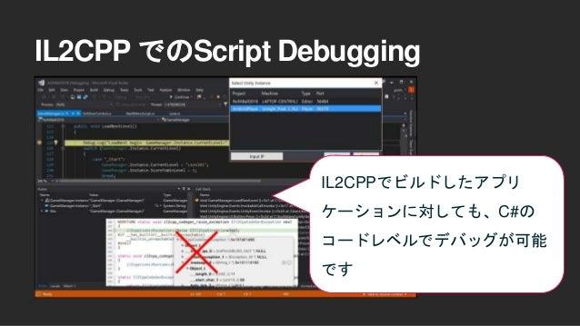 IL2CPP でのScript Debugging • 2018.2から導入されました • PC/iOS/Android/Consoleゲーム機に入ってます (Xbox Oneは2018.3に入る予定です) • 「.Net 4.x Equiva...