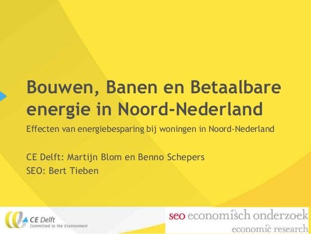 Bouwen, Banen en Betaalbareenergie in Noord-NederlandEffecten van energiebesparing bij woningen in Noord-NederlandCE Delft...