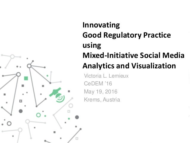 Innovating Good Regulatory Practice using Mixed-Initiative Social Media Analytics and Visualization Victoria L. Lemieux Ce...