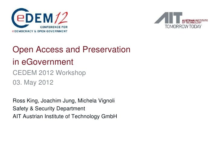 Open Access and Preservationin eGovernmentCEDEM 2012 Workshop03. May 2012Ross King, Joachim Jung, Michela VignoliSafety & ...