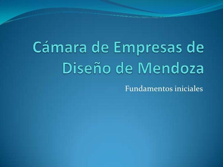 Cámara de Empresas de Diseño de Mendoza<br />Fundamentos iniciales<br />