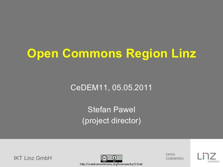 Open Commons Region Linz CeDEM11, 05.05.2011 Stefan Pawel (project director) http://creativecommons.org/licenses/by/3.0/at/