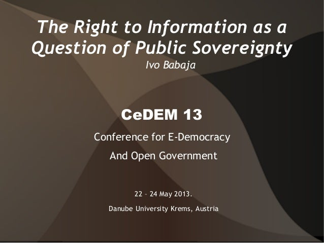 The Right to Information as aQuestion of Public SovereigntyIvo BabajaCeDEM 13Conference for E-DemocracyAnd Open Government...