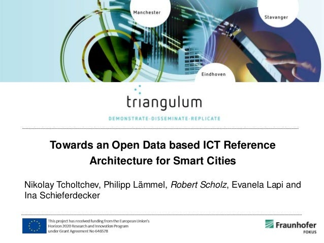 Towards an Open Data based ICT Reference Architecture for Smart Cities Nikolay Tcholtchev, Philipp Lämmel, Robert Scholz, ...