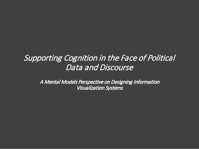 Supporting Cognition in the Face of Political Data and Discourse A Mental Models Perspective on Designing Information Visu...
