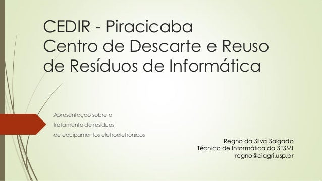 CEDIR - Piracicaba Centro de Descarte e Reuso de Resíduos de Informática Apresentação sobre o tratamento de resíduos de eq...