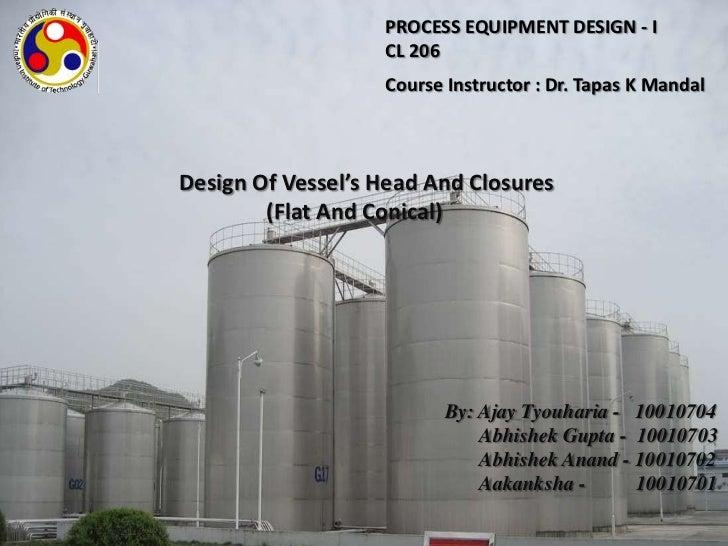 PROCESS EQUIPMENT DESIGN - I                   CL 206                   Course Instructor : Dr. Tapas K MandalDesign Of Ve...