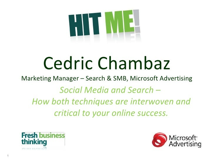 Cedric Chambaz Marketing Manager – Search & SMB, Microsoft Advertising Social Media and Search –  How both techniques are ...