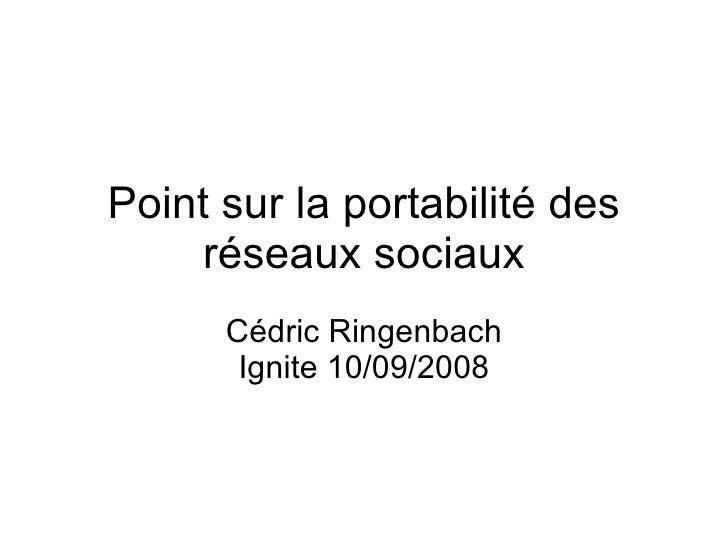 Point sur la portabilité des réseaux sociaux Cédric Ringenbach Ignite 10/09/2008