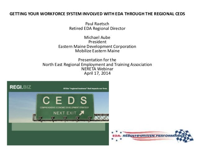 GETTING YOUR WORKFORCE SYSTEM INVOLVED WITH EDA THROUGH THE REGIONAL CEDS Paul Raetsch Retired EDA Regional Director Micha...