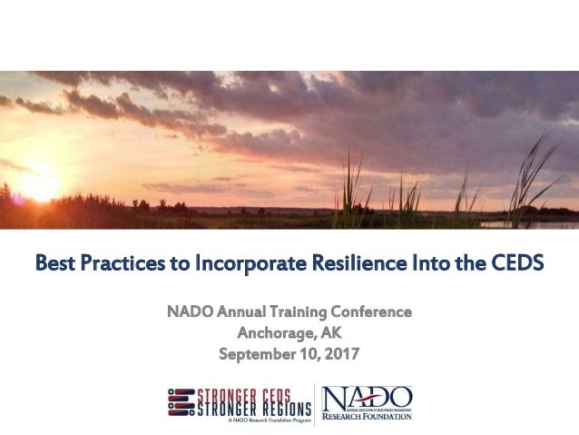 Best Practices to Incorporate Resilience Into the CEDS NADO Annual Training Conference Anchorage, AK September 10, 2017