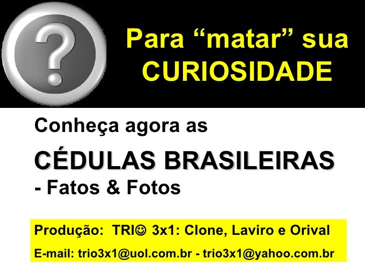 """Para """"matar"""" sua               CURIOSIDADEConheça agora asCÉDULAS BRASILEIRAS- Fatos & FotosProdução: TRI 3x1: Clone, Lav..."""