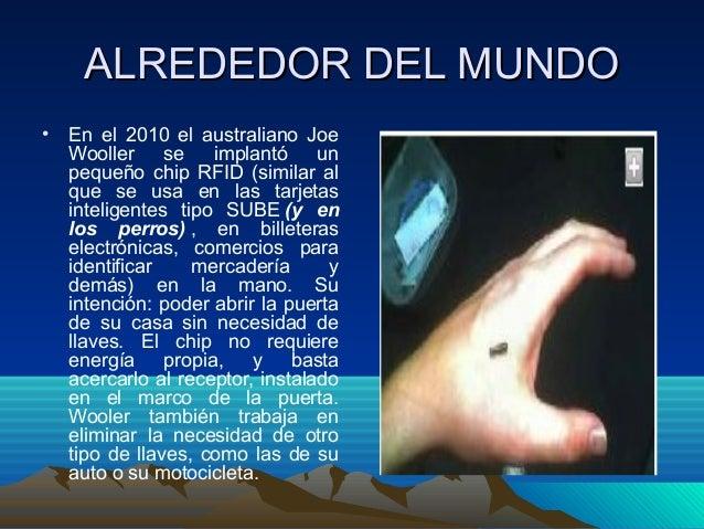 ALREDEDOR DEL MUNDOALREDEDOR DEL MUNDO • En el 2010 el australiano Joe Wooller se implantó un pequeño chip RFID (similar a...