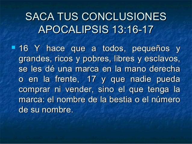 SACA TUS CONCLUSIONESSACA TUS CONCLUSIONES APOCALIPSIS 13APOCALIPSIS 13::16-1716-17  16 Y hace que a todos, pequeños y16 ...