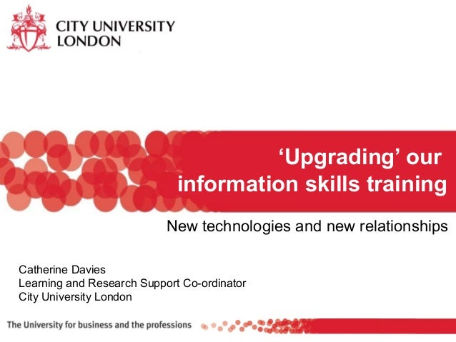 New technologies and new relationships 'Upgrading' our information skills training Catherine Davies Learning and Research ...