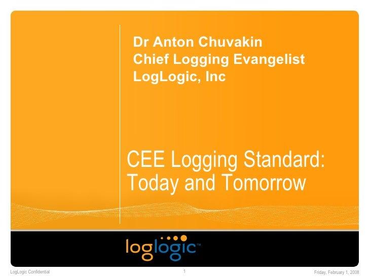 CEE Logging Standard: Today and Tomorrow Dr Anton Chuvakin Chief Logging Evangelist LogLogic, Inc
