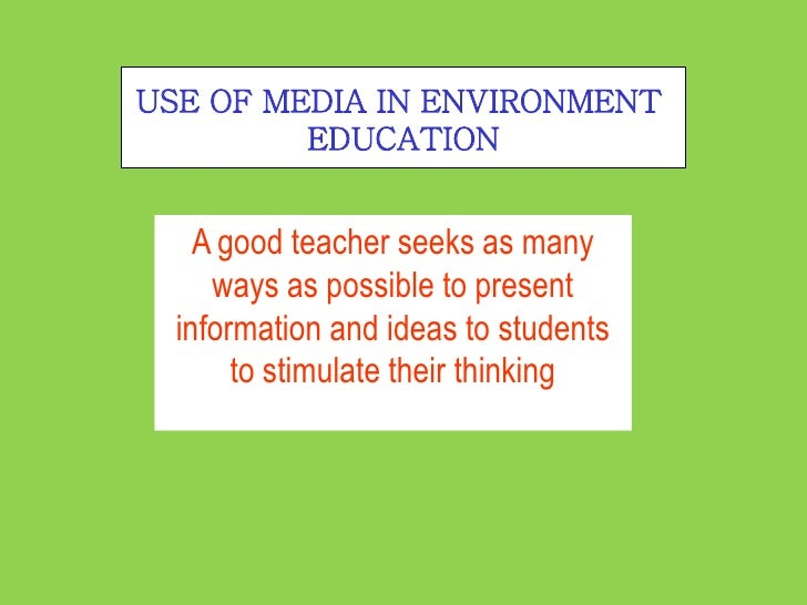 USE OF MEDIA IN ENVIRONMENT         EDUCATION    A good teacher seeks as many     ways as possible to present  information...
