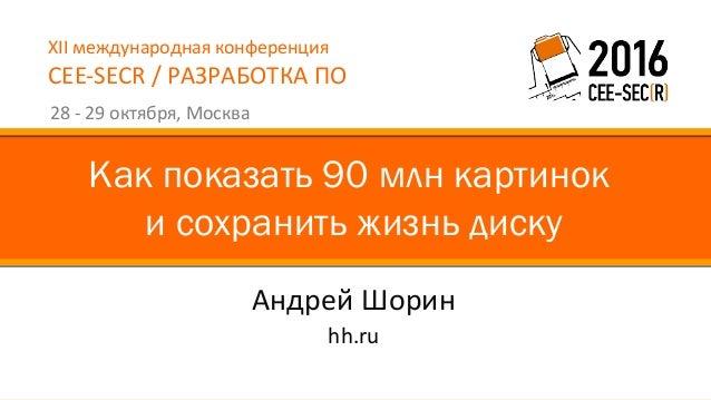 XII международная конференция CEE-SECR / РАЗРАБОТКА ПО 28 - 29 октября, Москва Андрей Шорин Как показать 90 млн картинок и...
