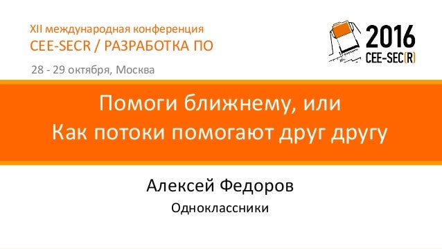 XIIмеждународнаяконференция CEE-SECR/РАЗРАБОТКАПО 28- 29 октября,Москва АлексейФедоров Помогиближнему,или Какп...