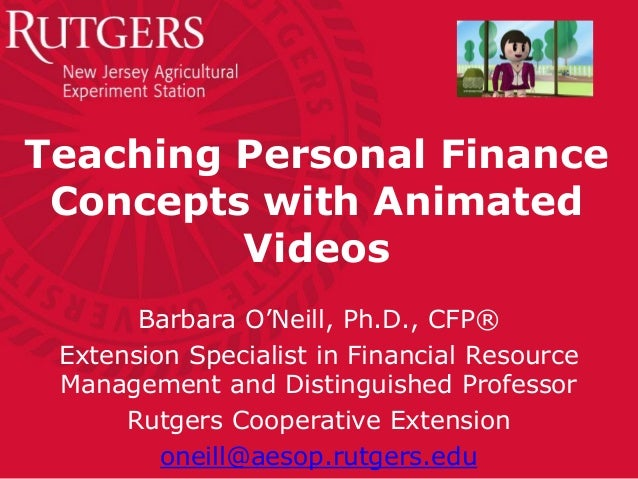 Teaching Personal Finance Concepts with Animated Videos Barbara O'Neill, Ph.D., CFP® Extension Specialist in Financial Res...
