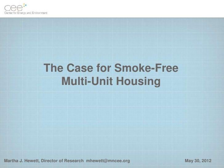 The Case for Smoke-Free                    Multi-Unit HousingMartha J. Hewett, Director of Research mhewett@mncee.org   Ma...