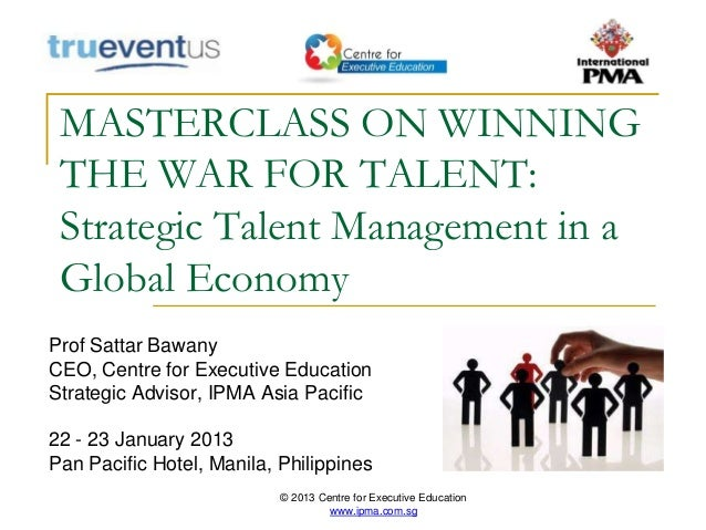 © 2013 Centre for Executive Education www.ipma.com.sg MASTERCLASS ON WINNING THE WAR FOR TALENT: Strategic Talent Manageme...