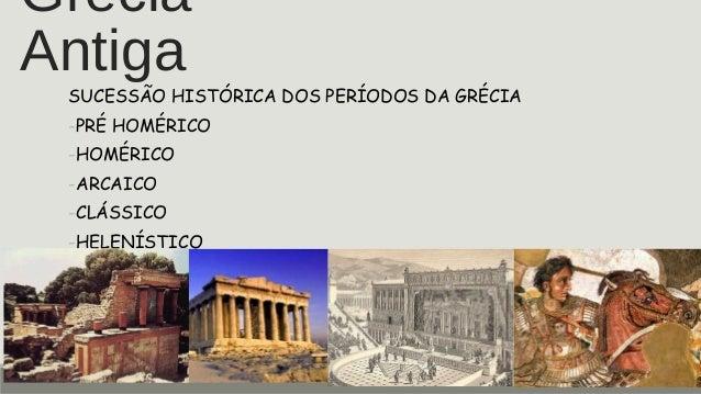 GréciaAntigaSUCESSÃO HISTÓRICA DOS PERÍODOS DA GRÉCIA-PRÉ HOMÉRICO-HOMÉRICO-ARCAICO-CLÁSSICO-HELENÍSTICO