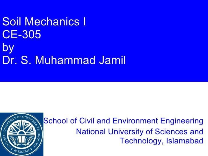 Soil Mechanics I CE-305 by Dr. S. Muhammad Jamil School of Civil and Environment Engineering National University of Scienc...