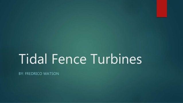 Tidal Fence Turbines BY: FREDRICO WATSON