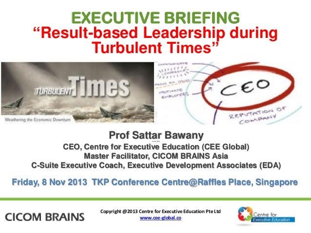 "EXECUTIVE BRIEFING ""Result-based Leadership during Turbulent Times""  Prof Sattar Bawany Prof Sattar Bawany  CEO, Centre fo..."