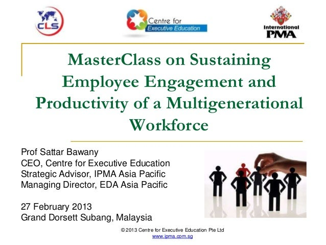 © 2013 Centre for Executive Education Pte Ltd www.ipma.com.sg MasterClass on Sustaining Employee Engagement and Productivi...