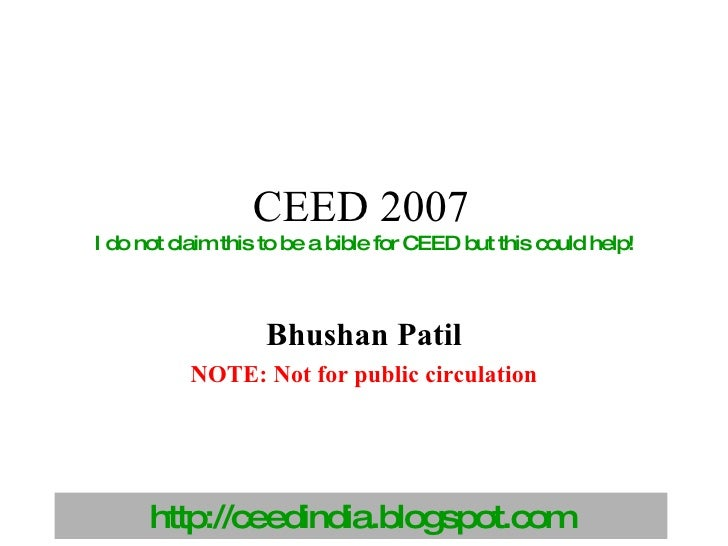 CEED 2007   I do not claim this to be a bible for CEED but this could help! Bhushan Patil NOTE: Not for public circulation
