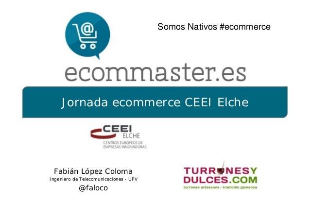 Jornada ecommerce CEEI ElcheFabián López ColomaIngeniero de Telecomunicaciones - UPV@falocoSomos Nativos #ecommerce