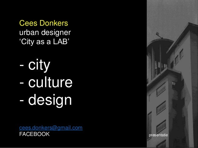 Cees Donkers urban designer 'City as a LAB' - city - culture - design cees.donkers@gmail.com FACEBOOK presentatie