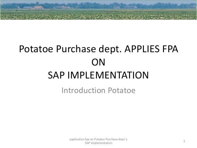 Potatoe Purchase dept. APPLIES FPA ON SAP IMPLEMENTATION Introduction Potatoe  application fpa on Potatoe Purchase dept.'s...