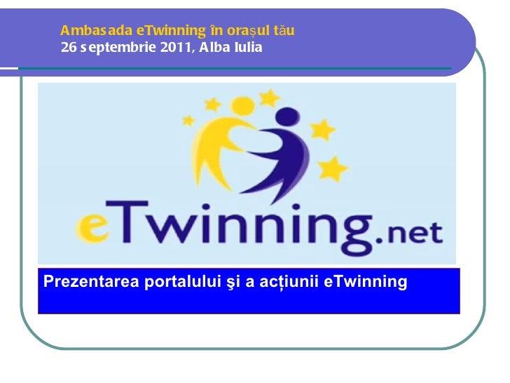 A mbas ada eTwinning în oraş ul tău  26 s eptembrie 2011, A lba Iulia  Prezentarea portalului şi a acţiunii eTwinning
