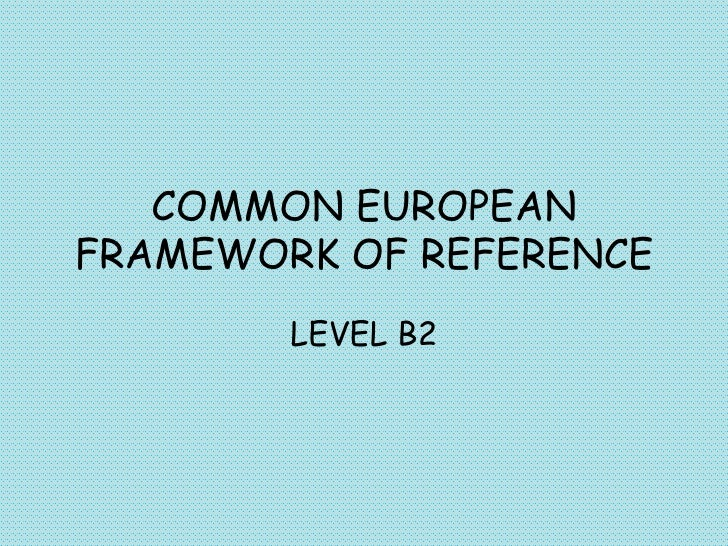 COMMON EUROPEAN FRAMEWORK OF REFERENCE LEVEL B2