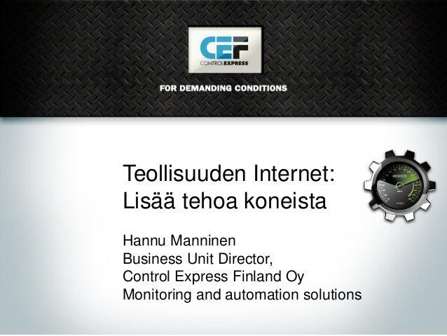 Teollisuuden Internet: Lisää tehoa koneista Hannu Manninen Business Unit Director, Control Express Finland Oy Monitoring a...