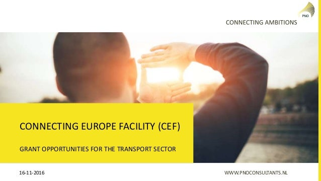 WWW.PNOCONSULTANTS.NL16-11-2016 GRANT OPPORTUNITIES FOR THE TRANSPORT SECTOR CONNECTING EUROPE FACILITY (CEF)