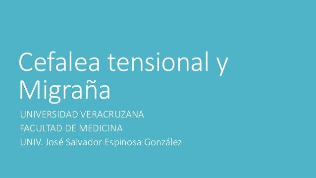 Cefalea tensional y  Migraña  UNIVERSIDAD VERACRUZANA  FACULTAD DE MEDICINA  UNIV. José Salvador Espinosa González