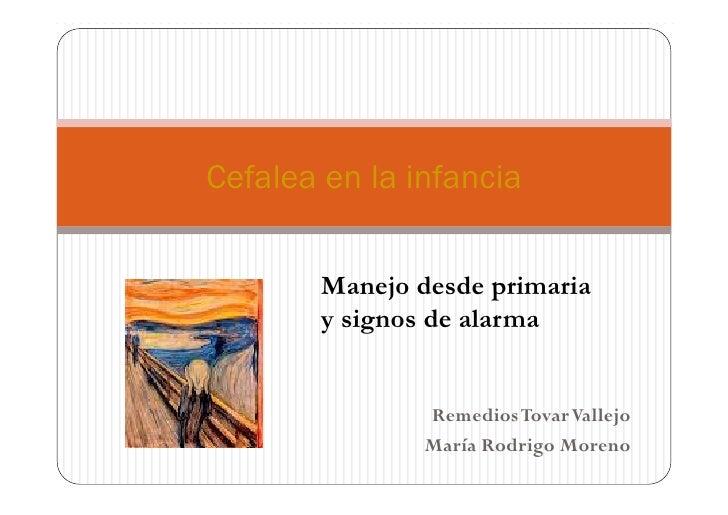 Cefalea en la infancia        Manejo desde primaria        y signos de alarma                Remedios Tovar Vallejo       ...