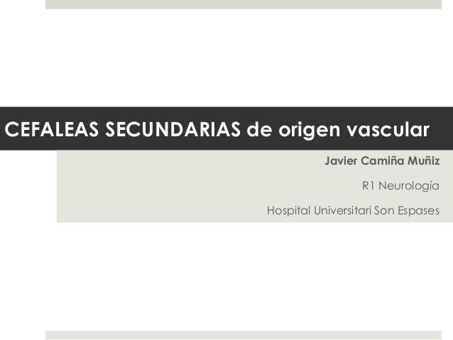 CEFALEAS SECUNDARIAS de origen vascular Javier Camiña Muñiz R1 Neurología  Hospital Universitari Son Espases