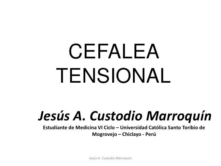 CEFALEA TENSIONAL<br />Jesús A. Custodio Marroquín<br />Jesús A. Custodio Marroquín<br />Estudiante de Medicina VI Ciclo –...
