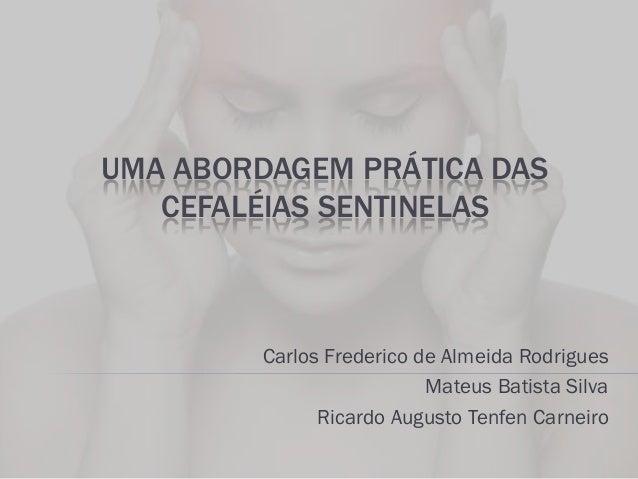 UMA ABORDAGEM PRÁTICA DAS CEFALÉIAS SENTINELAS  Carlos Frederico de Almeida Rodrigues Mateus Batista Silva Ricardo Augusto...