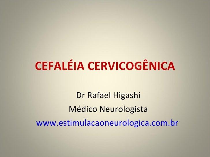 CEFALÉIA CERVICOGÊNICA Dr Rafael Higashi Médico Neurologista www.estimulacaoneurologica.com.br