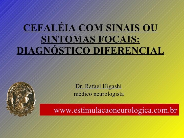 CEFALÉIA COM SINAIS OU SINTOMAS FOCAIS: DIAGNÓSTICO DIFERENCIAL Dr. Rafael Higashi médico neurologista www.estimulacaoneur...