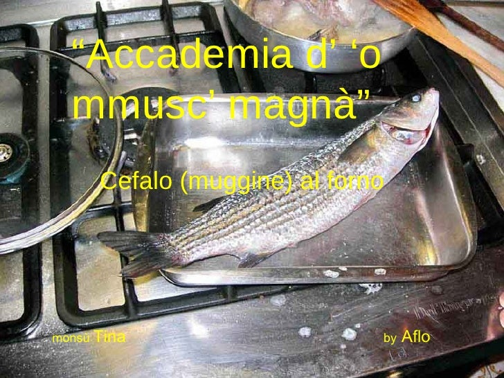 """ Accademia d' 'o mmusc' magnà"" Cefalo (muggine) al forno monsù  Tina   by  Aflo"