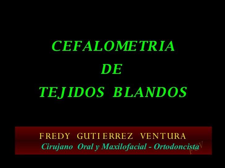 C E F A L O M E T R I A D E  T E J I D O S  B L A N D O S FREDY  GUTIERREZ  VENTURA Cirujano  Oral y Maxilofacial - Ortodo...