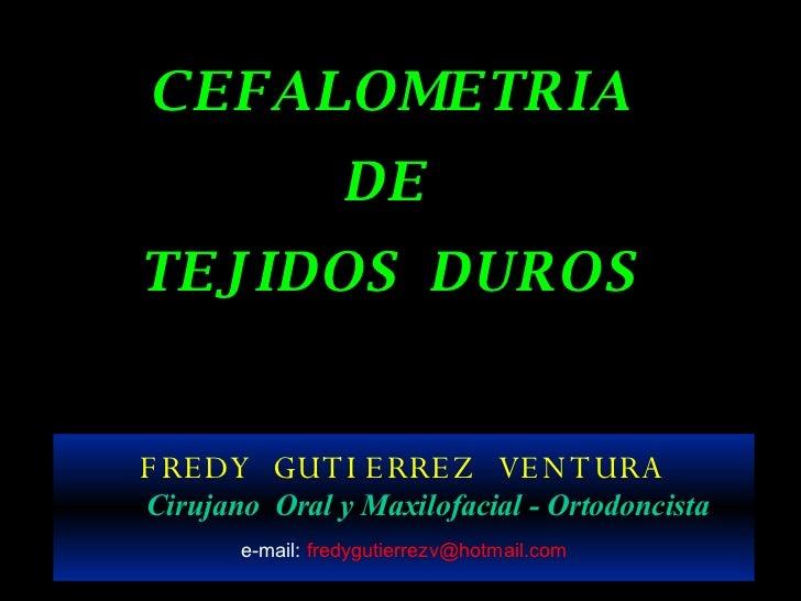 C E F A L O M E T R I A D E  T E J I D O S  D U R O S FREDY  GUTIERREZ  VENTURA Cirujano  Oral y Maxilofacial - Ortodoncis...
