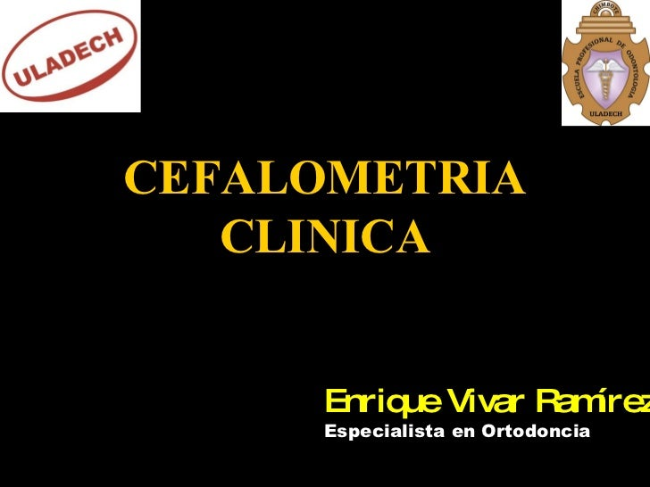 CEFALOMETRIA CLINICA Enrique Vivar Ramírez Especialista en Ortodoncia